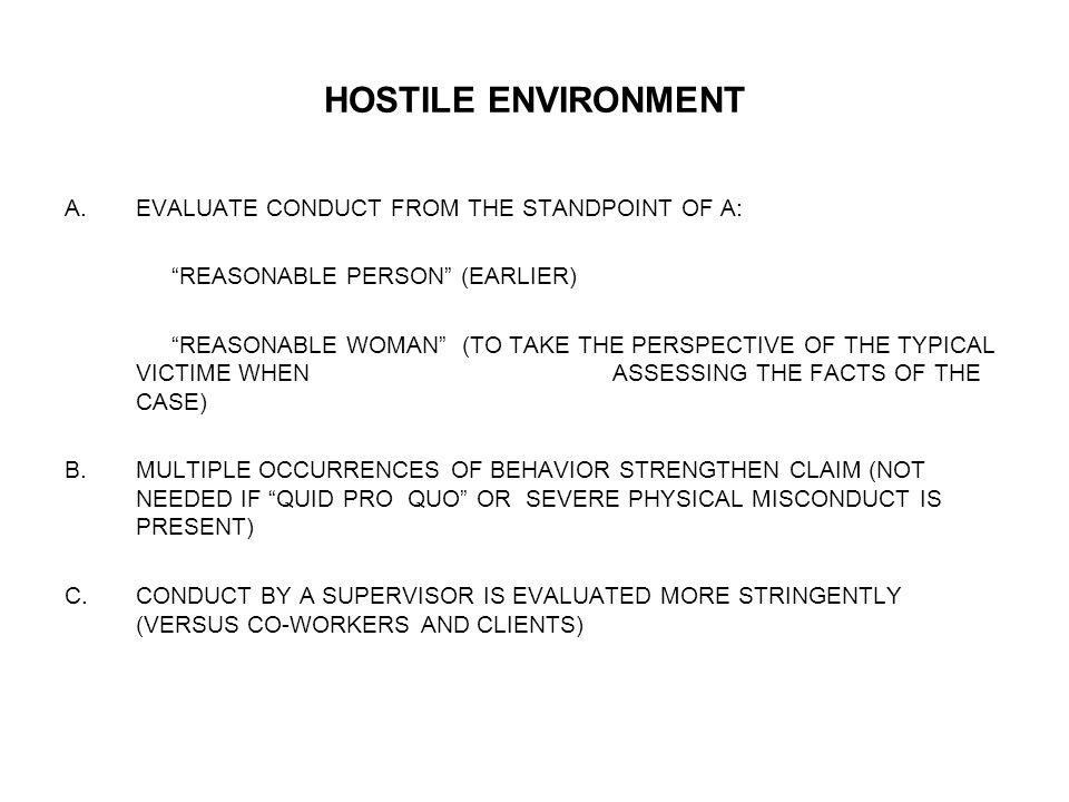 "HOSTILE ENVIRONMENT A.EVALUATE CONDUCT FROM THE STANDPOINT OF A: ""REASONABLE PERSON"" (EARLIER) ""REASONABLE WOMAN"" (TO TAKE THE PERSPECTIVE OF THE TYPI"