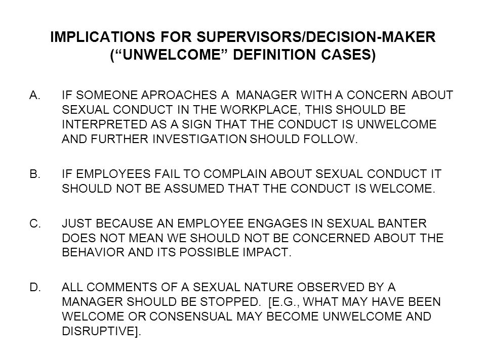 "IMPLICATIONS FOR SUPERVISORS/DECISION-MAKER (""UNWELCOME"" DEFINITION CASES) A.IF SOMEONE APROACHES A MANAGER WITH A CONCERN ABOUT SEXUAL CONDUCT IN THE"
