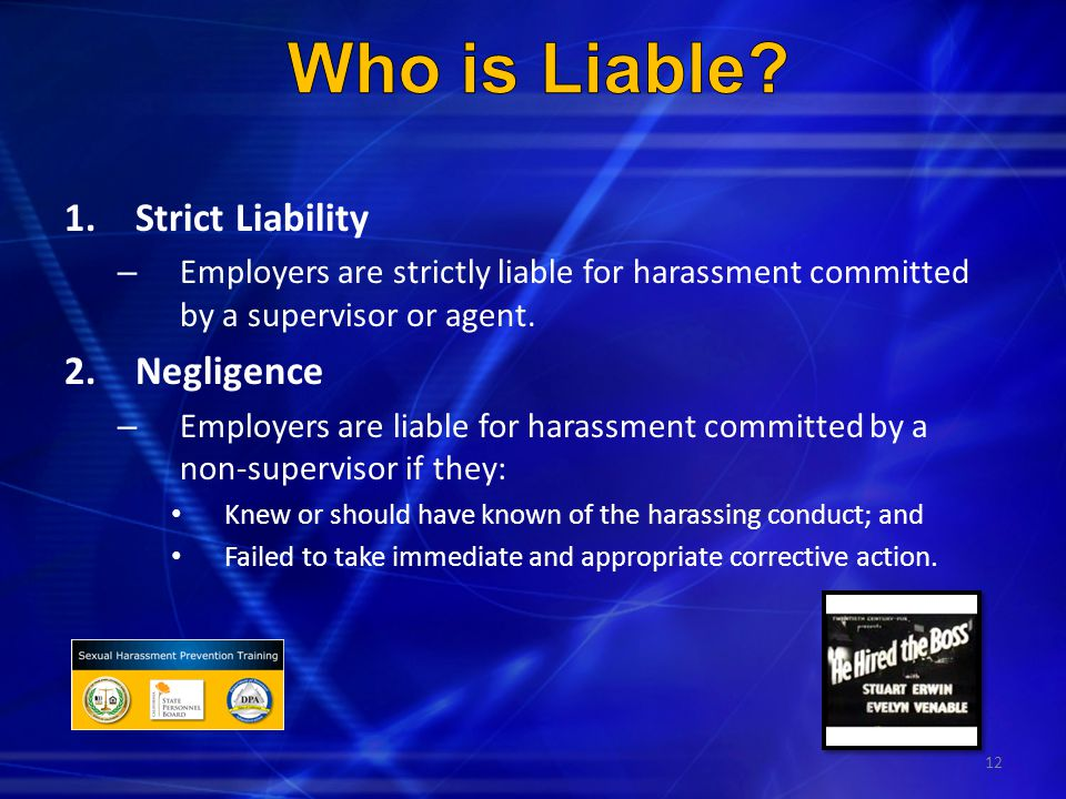12 1.Strict Liability – Employers are strictly liable for harassment committed by a supervisor or agent. 2.Negligence – Employers are liable for haras