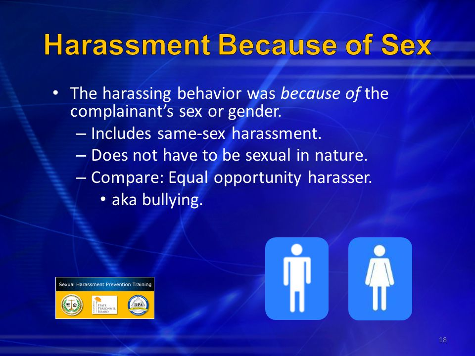 18 The harassing behavior was because of the complainant's sex or gender. – Includes same-sex harassment. – Does not have to be sexual in nature. – Co