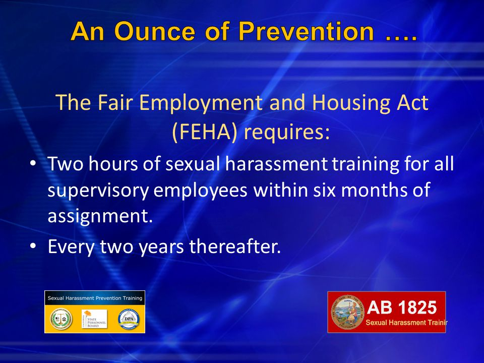The Fair Employment and Housing Act (FEHA) requires: Two hours of sexual harassment training for all supervisory employees within six months of assign