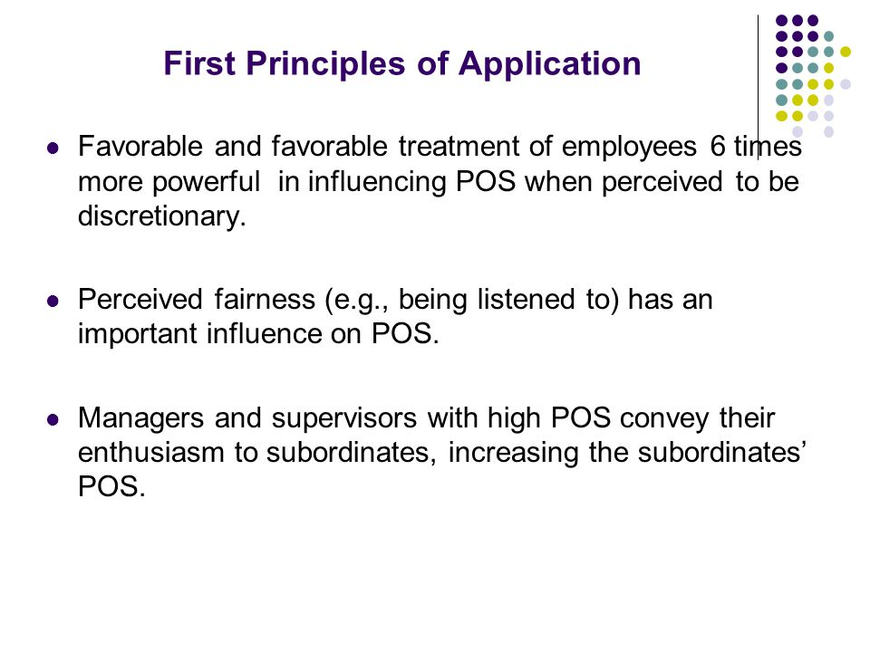 First Principles of Application Favorable and favorable treatment of employees 6 times more powerful in influencing POS when perceived to be discretionary.