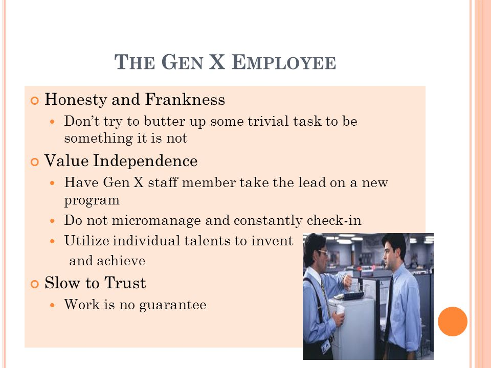 T HE G EN X E MPLOYEE Honesty and Frankness Don't try to butter up some trivial task to be something it is not Value Independence Have Gen X staff member take the lead on a new program Do not micromanage and constantly check-in Utilize individual talents to invent and achieve Slow to Trust Work is no guarantee