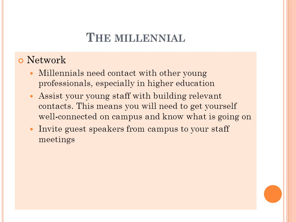 T HE MILLENNIAL Network Millennials need contact with other young professionals, especially in higher education Assist your young staff with building relevant contacts.
