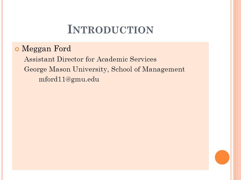 I NTRODUCTION Meggan Ford Assistant Director for Academic Services George Mason University, School of Management mford11@gmu.edu