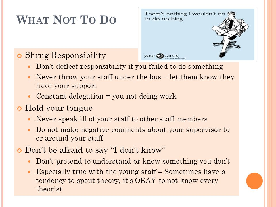 W HAT N OT T O D O Shrug Responsibility Don't deflect responsibility if you failed to do something Never throw your staff under the bus – let them know they have your support Constant delegation = you not doing work Hold your tongue Never speak ill of your staff to other staff members Do not make negative comments about your supervisor to or around your staff Don't be afraid to say I don't know Don't pretend to understand or know something you don't Especially true with the young staff – Sometimes have a tendency to spout theory, it's OKAY to not know every theorist