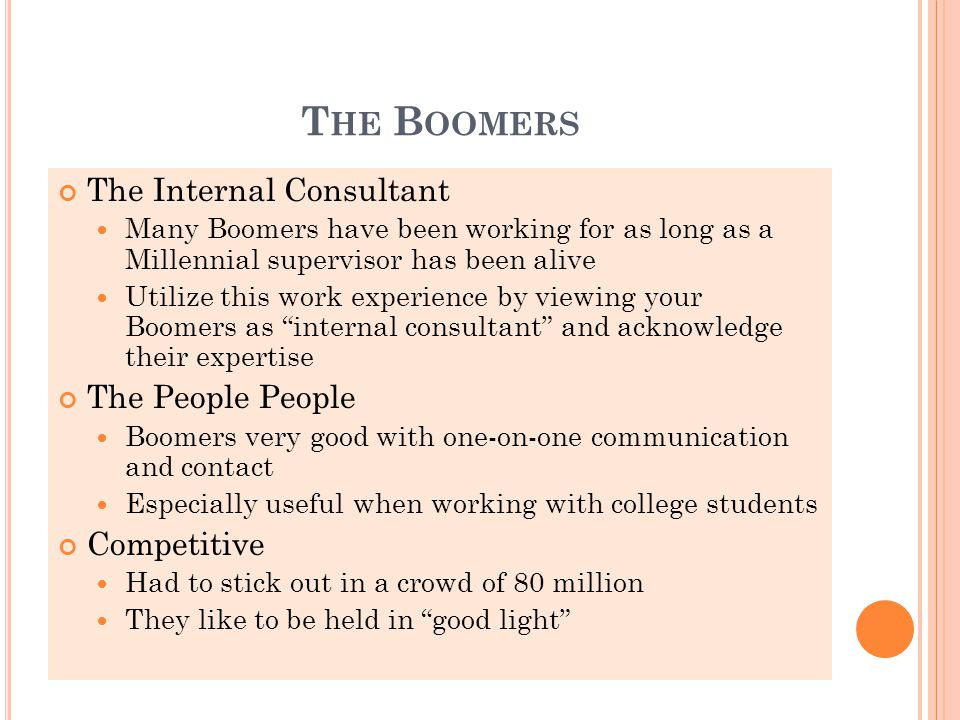 T HE B OOMERS The Internal Consultant Many Boomers have been working for as long as a Millennial supervisor has been alive Utilize this work experience by viewing your Boomers as internal consultant and acknowledge their expertise The People People Boomers very good with one-on-one communication and contact Especially useful when working with college students Competitive Had to stick out in a crowd of 80 million They like to be held in good light