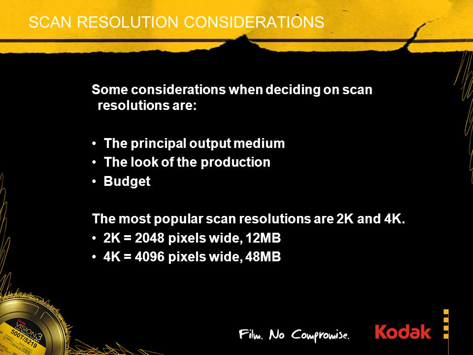 SCAN RESOLUTION CONSIDERATIONS Some considerations when deciding on scan resolutions are: The principal output medium The look of the production Budget The most popular scan resolutions are 2K and 4K.