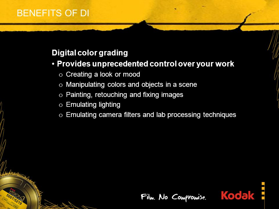 BENEFITS OF DI Digital color grading Provides unprecedented control over your work o Creating a look or mood o Manipulating colors and objects in a scene o Painting, retouching and fixing images o Emulating lighting o Emulating camera filters and lab processing techniques