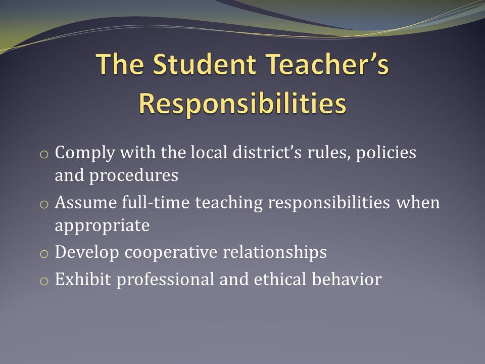 o Comply with the local district's rules, policies and procedures o Assume full-time teaching responsibilities when appropriate o Develop cooperative relationships o Exhibit professional and ethical behavior