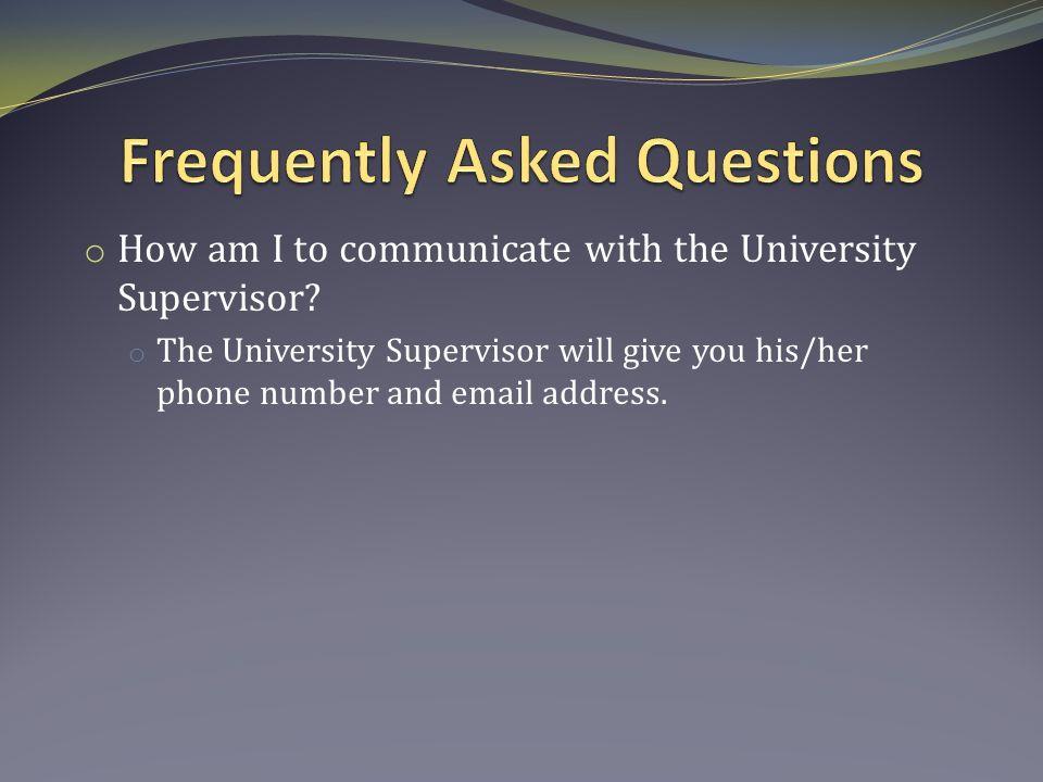 o How am I to communicate with the University Supervisor.