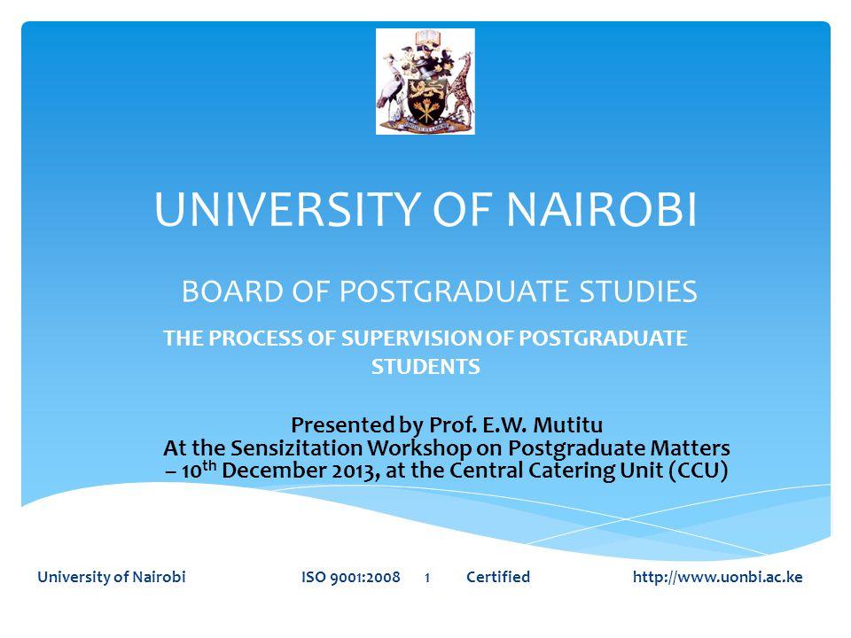 UNIVERSITY OF NAIROBI THE PROCESS OF SUPERVISION OF POSTGRADUATE STUDENTS University of Nairobi ISO 9001:2008 1 Certified http://www.uonbi.ac.ke BOARD OF POSTGRADUATE STUDIES Presented by Prof.
