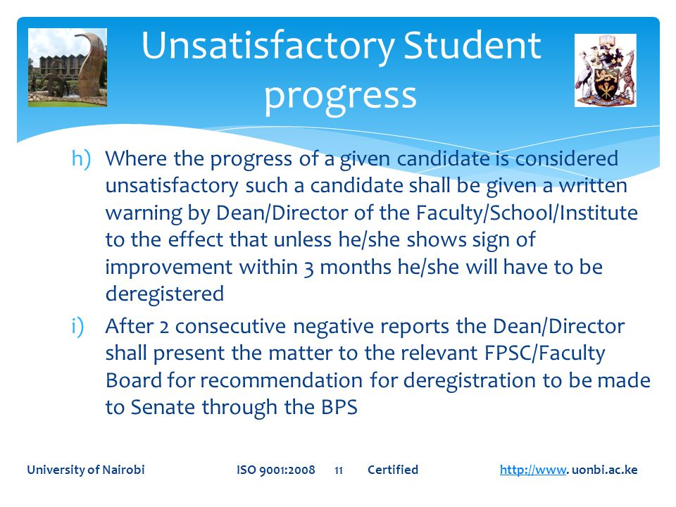h)Where the progress of a given candidate is considered unsatisfactory such a candidate shall be given a written warning by Dean/Director of the Faculty/School/Institute to the effect that unless he/she shows sign of improvement within 3 months he/she will have to be deregistered i)After 2 consecutive negative reports the Dean/Director shall present the matter to the relevant FPSC/Faculty Board for recommendation for deregistration to be made to Senate through the BPS Unsatisfactory Student progress University of Nairobi ISO 9001:2008 11 Certified http://www.