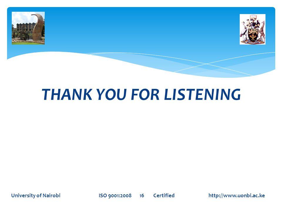 THANK YOU FOR LISTENING University of Nairobi ISO 9001:2008 16 Certified http://www.uonbi.ac.ke