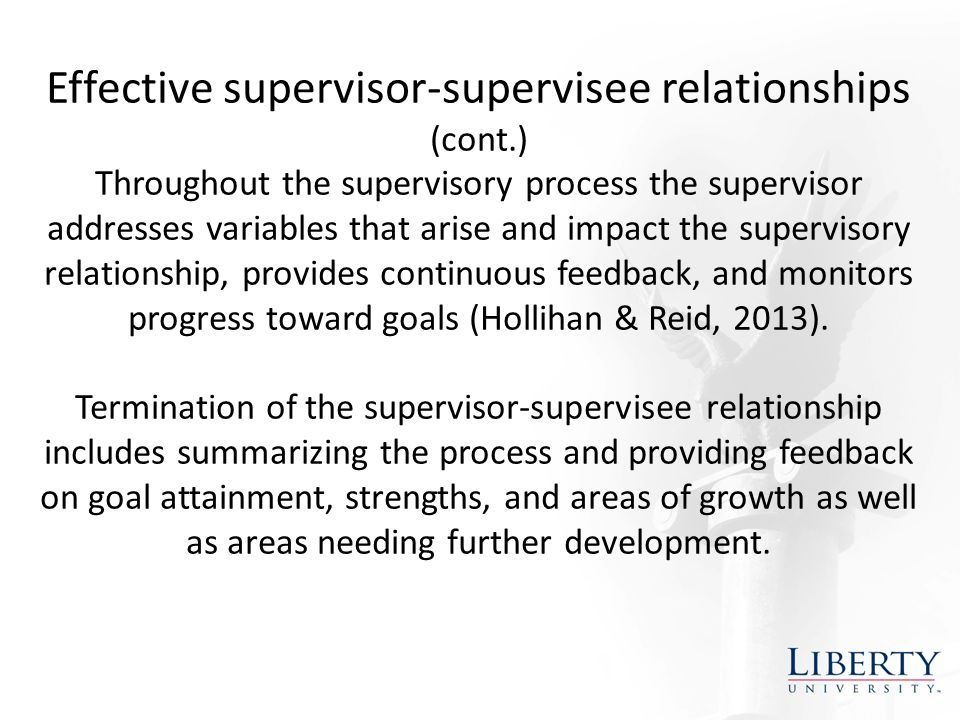 Effective supervisor-supervisee relationships (cont.) Throughout the supervisory process the supervisor addresses variables that arise and impact the supervisory relationship, provides continuous feedback, and monitors progress toward goals (Hollihan & Reid, 2013).