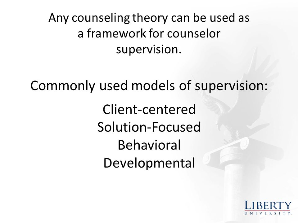 Commonly used models of supervision: Client-centered Solution-Focused Behavioral Developmental Any counseling theory can be used as a framework for counselor supervision.