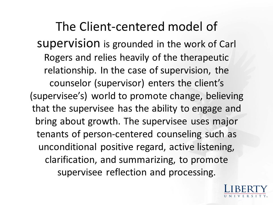 The Client-centered model of supervision is grounded in the work of Carl Rogers and relies heavily of the therapeutic relationship.
