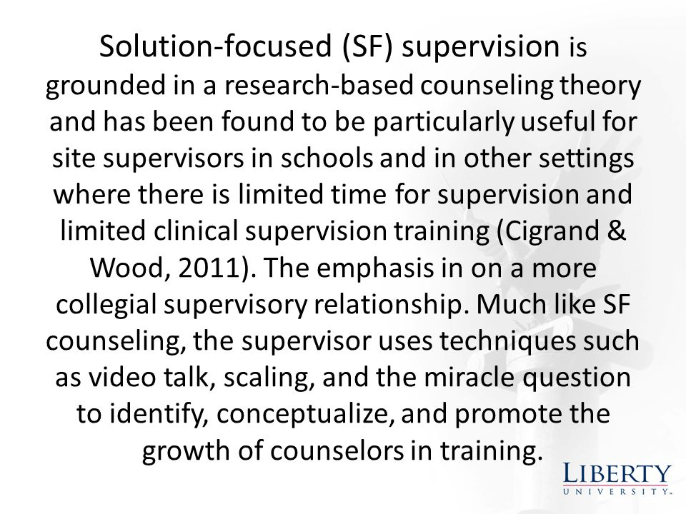 Solution-focused (SF) supervision is grounded in a research-based counseling theory and has been found to be particularly useful for site supervisors in schools and in other settings where there is limited time for supervision and limited clinical supervision training (Cigrand & Wood, 2011).