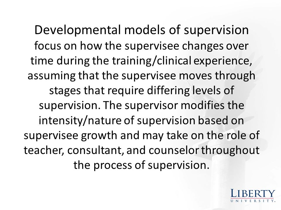 Developmental models of supervision focus on how the supervisee changes over time during the training/clinical experience, assuming that the supervisee moves through stages that require differing levels of supervision.