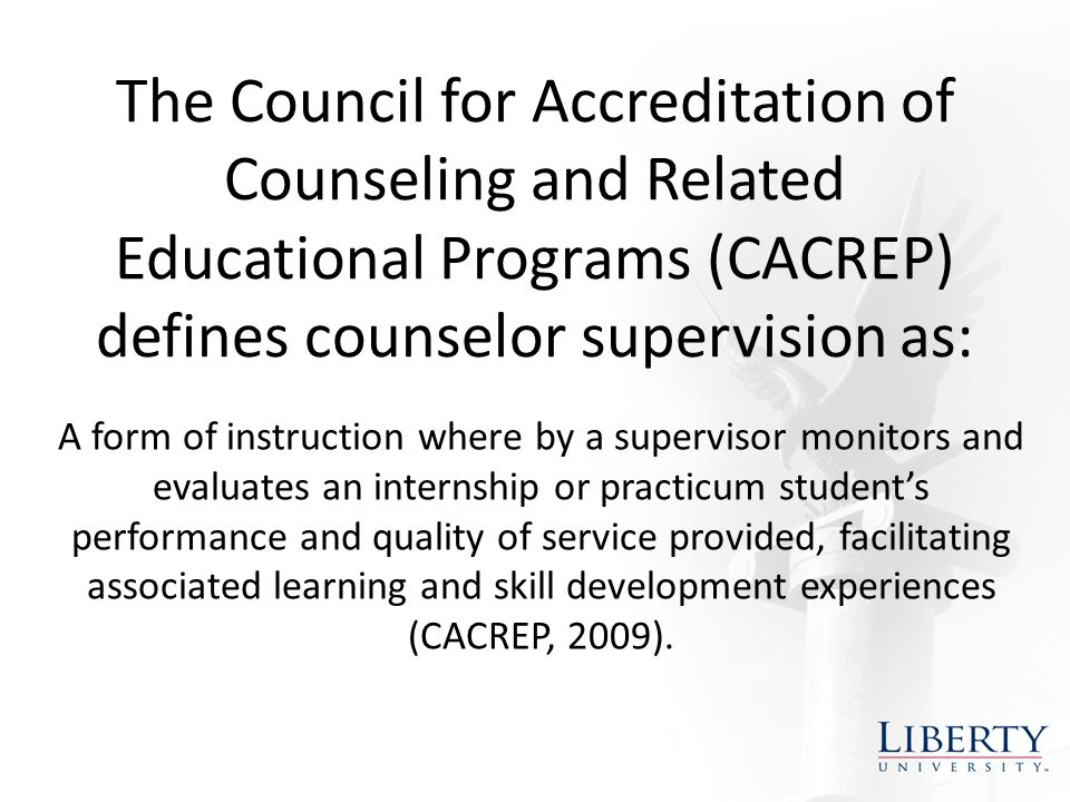 The Council for Accreditation of Counseling and Related Educational Programs (CACREP) defines counselor supervision as: A form of instruction where by a supervisor monitors and evaluates an internship or practicum student's performance and quality of service provided, facilitating associated learning and skill development experiences (CACREP, 2009).