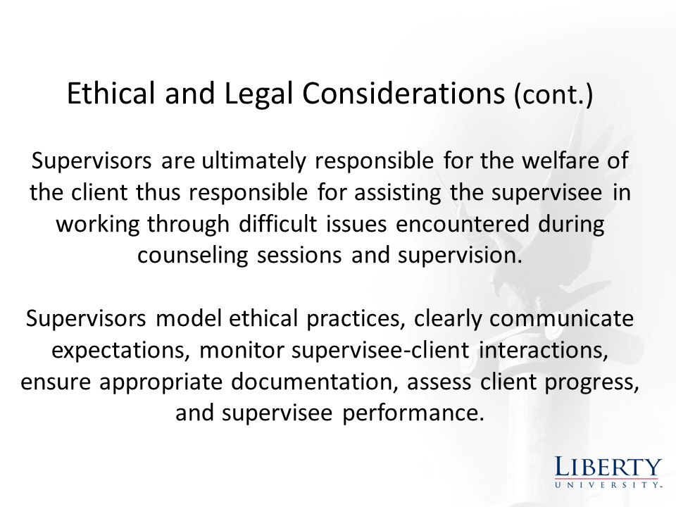 Ethical and Legal Considerations (cont.) Supervisors are ultimately responsible for the welfare of the client thus responsible for assisting the supervisee in working through difficult issues encountered during counseling sessions and supervision.