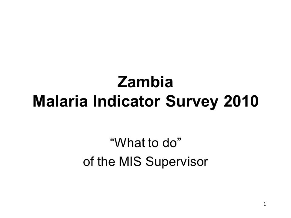 1 Zambia Malaria Indicator Survey 2010 What to do of the MIS Supervisor