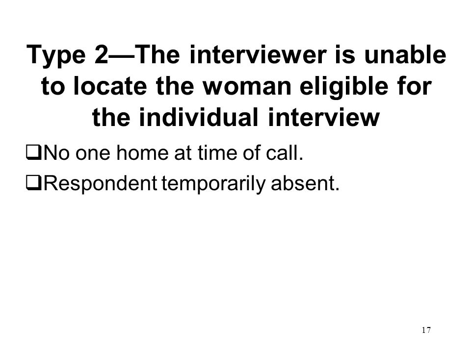 17 Type 2—The interviewer is unable to locate the woman eligible for the individual interview  No one home at time of call.