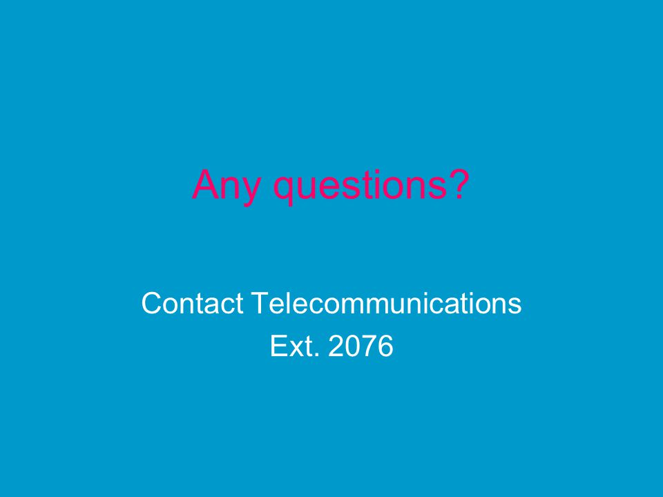 Any questions Contact Telecommunications Ext. 2076