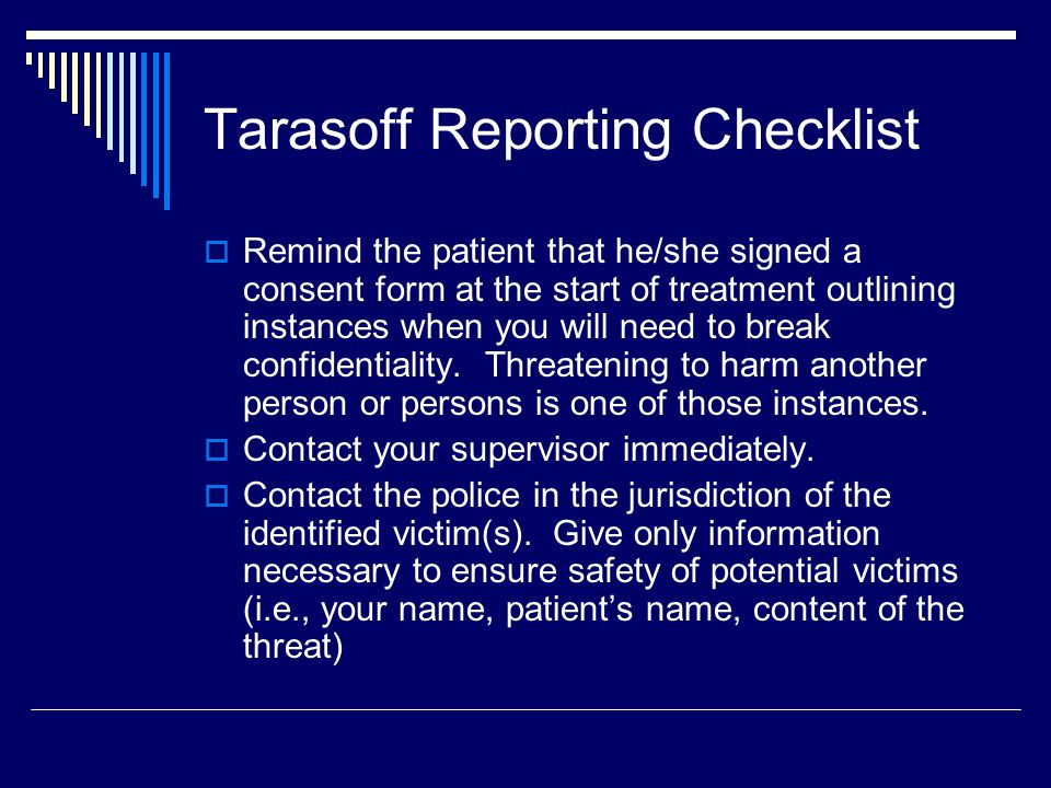 Tarasoff Reporting Checklist  Remind the patient that he/she signed a consent form at the start of treatment outlining instances when you will need to break confidentiality.