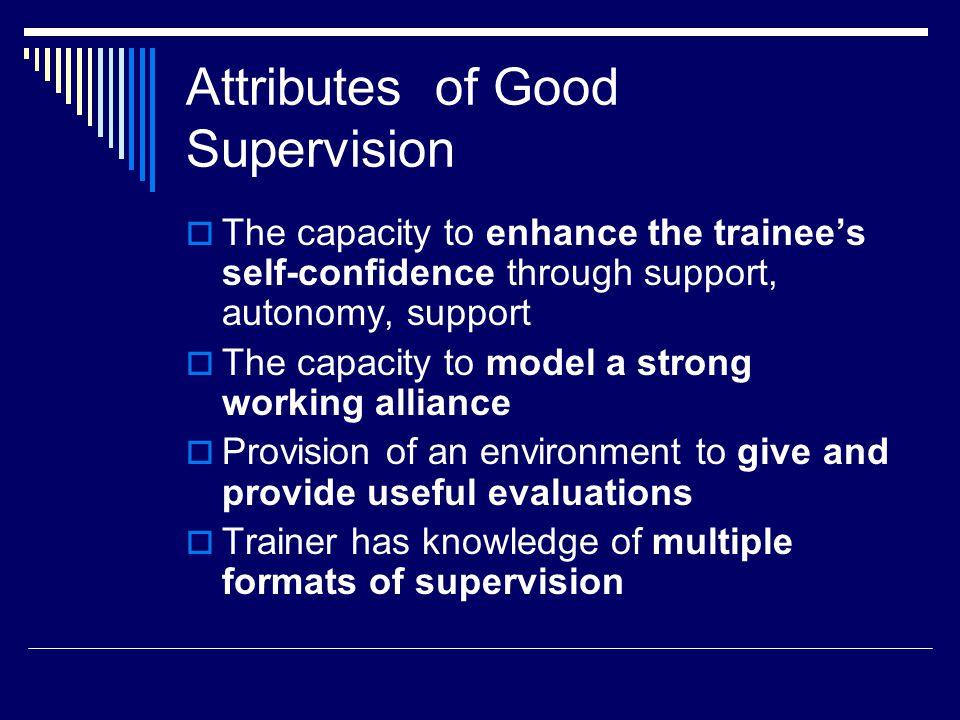 Attributes of Good Supervision  The capacity to enhance the trainee's self-confidence through support, autonomy, support  The capacity to model a strong working alliance  Provision of an environment to give and provide useful evaluations  Trainer has knowledge of multiple formats of supervision