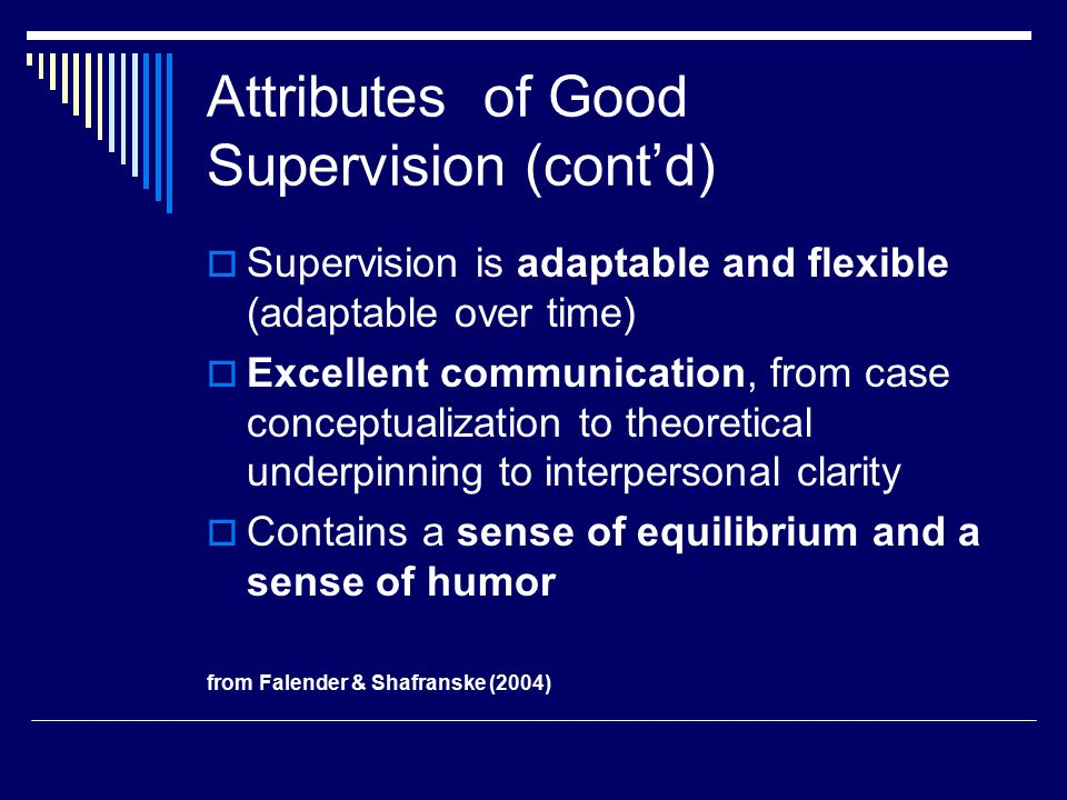  Supervision is adaptable and flexible (adaptable over time)  Excellent communication, from case conceptualization to theoretical underpinning to interpersonal clarity  Contains a sense of equilibrium and a sense of humor from Falender & Shafranske (2004) Attributes of Good Supervision (cont'd)
