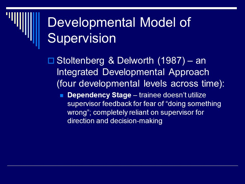 Developmental Model of Supervision  Stoltenberg & Delworth (1987) – an Integrated Developmental Approach (four developmental levels across time): Dependency Stage – trainee doesn't utilize supervisor feedback for fear of doing something wrong ; completely reliant on supervisor for direction and decision-making