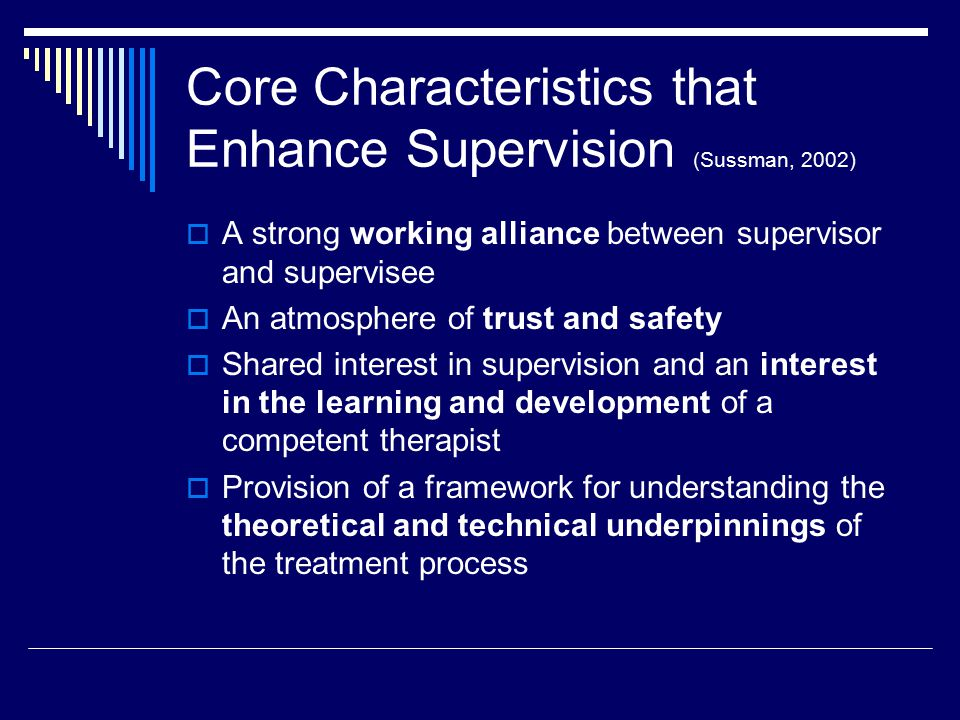 Core Characteristics that Enhance Supervision (Sussman, 2002)  A strong working alliance between supervisor and supervisee  An atmosphere of trust and safety  Shared interest in supervision and an interest in the learning and development of a competent therapist  Provision of a framework for understanding the theoretical and technical underpinnings of the treatment process