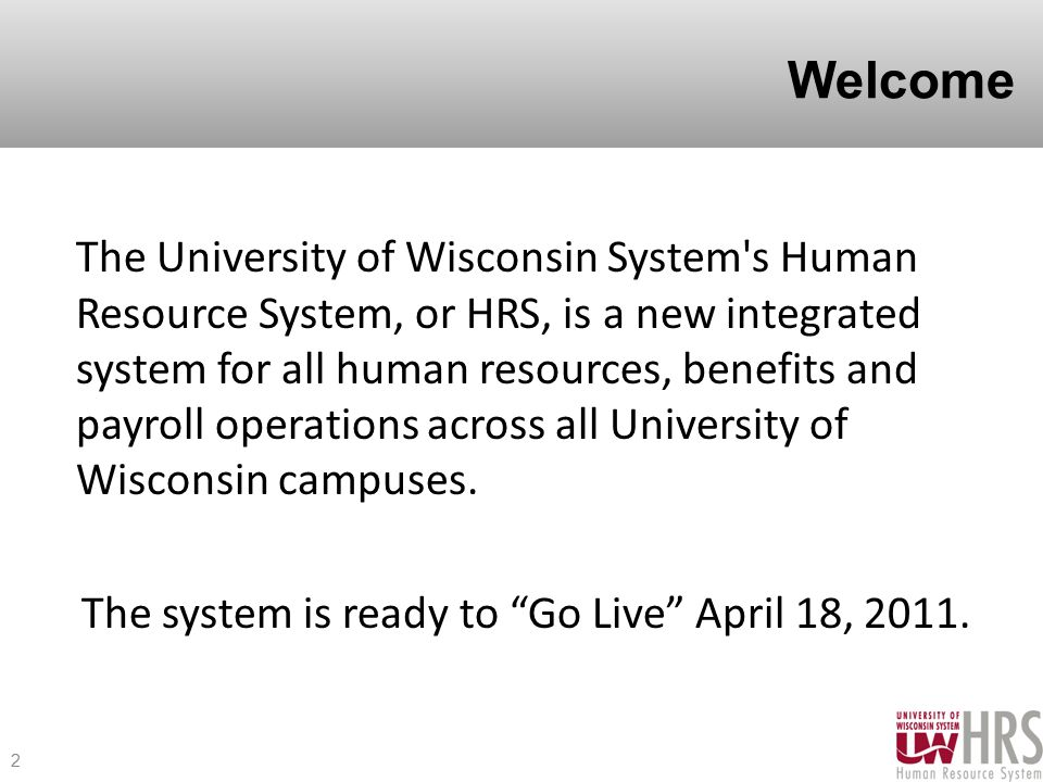 Welcome The University of Wisconsin System s Human Resource System, or HRS, is a new integrated system for all human resources, benefits and payroll operations across all University of Wisconsin campuses.