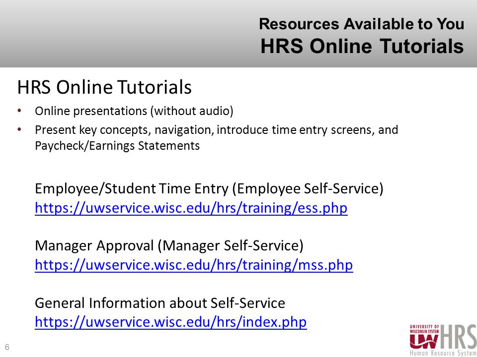 Resources Available to You HRS Online Tutorials HRS Online Tutorials Online presentations (without audio) Present key concepts, navigation, introduce time entry screens, and Paycheck/Earnings Statements Employee/Student Time Entry (Employee Self-Service) https://uwservice.wisc.edu/hrs/training/ess.php Manager Approval (Manager Self-Service) https://uwservice.wisc.edu/hrs/training/mss.php General Information about Self-Service https://uwservice.wisc.edu/hrs/index.php https://uwservice.wisc.edu/hrs/training/ess.php https://uwservice.wisc.edu/hrs/training/mss.php https://uwservice.wisc.edu/hrs/index.php 6