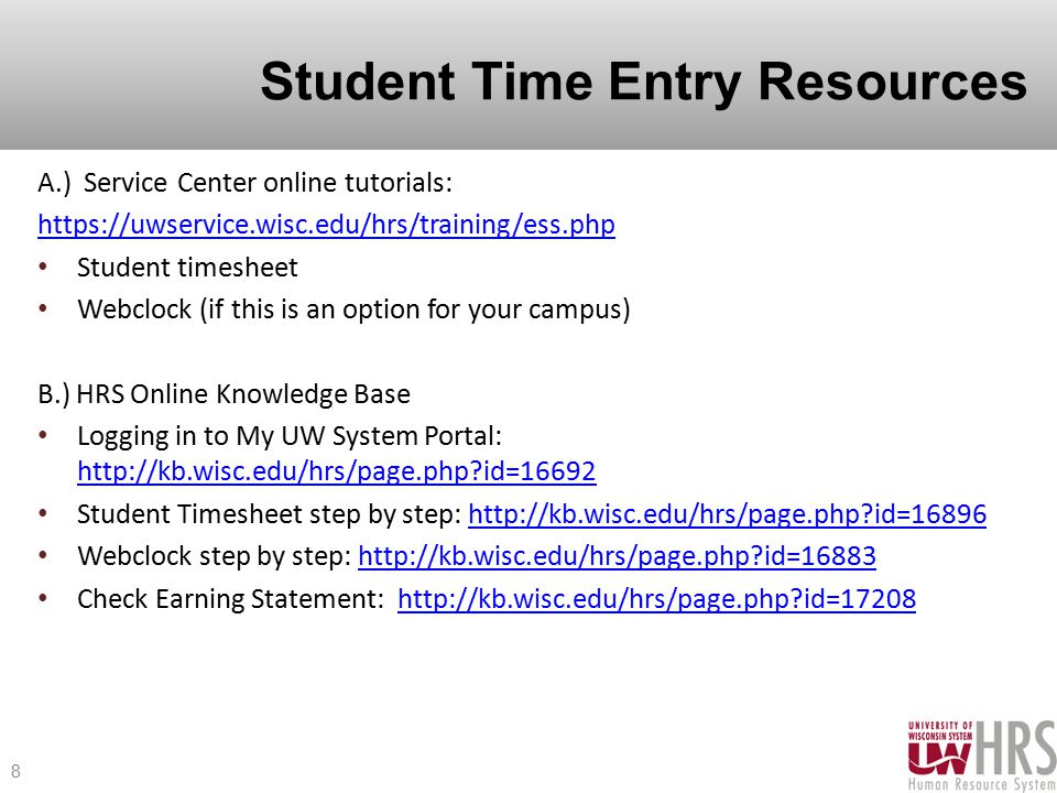 Student Time Entry Resources A.) Service Center online tutorials: https://uwservice.wisc.edu/hrs/training/ess.php Student timesheet Webclock (if this is an option for your campus) B.) HRS Online Knowledge Base Logging in to My UW System Portal: http://kb.wisc.edu/hrs/page.php?id=16692 http://kb.wisc.edu/hrs/page.php?id=16692 Student Timesheet step by step: http://kb.wisc.edu/hrs/page.php?id=16896http://kb.wisc.edu/hrs/page.php?id=16896 Webclock step by step: http://kb.wisc.edu/hrs/page.php?id=16883http://kb.wisc.edu/hrs/page.php?id=16883 Check Earning Statement: http://kb.wisc.edu/hrs/page.php?id=17208http://kb.wisc.edu/hrs/page.php?id=17208 8