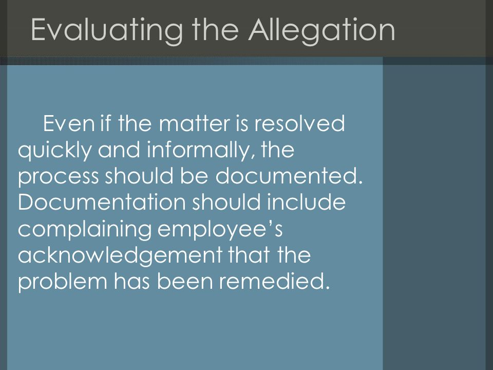 Evaluating the Allegation Even if the matter is resolved quickly and informally, the process should be documented.