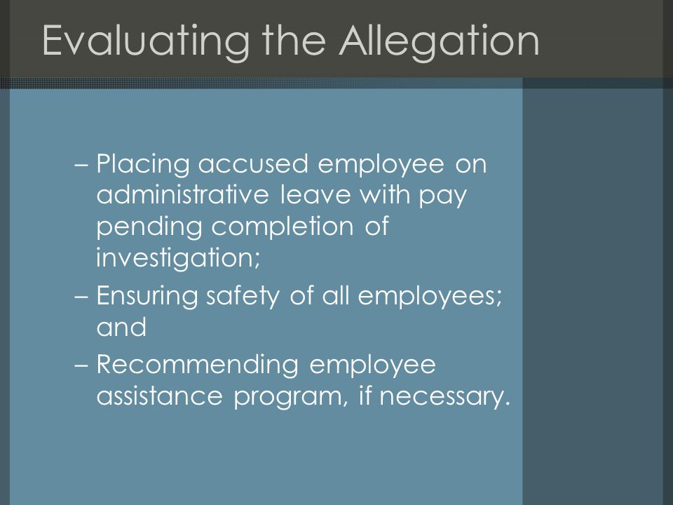 Evaluating the Allegation –Placing accused employee on administrative leave with pay pending completion of investigation; –Ensuring safety of all employees; and –Recommending employee assistance program, if necessary.
