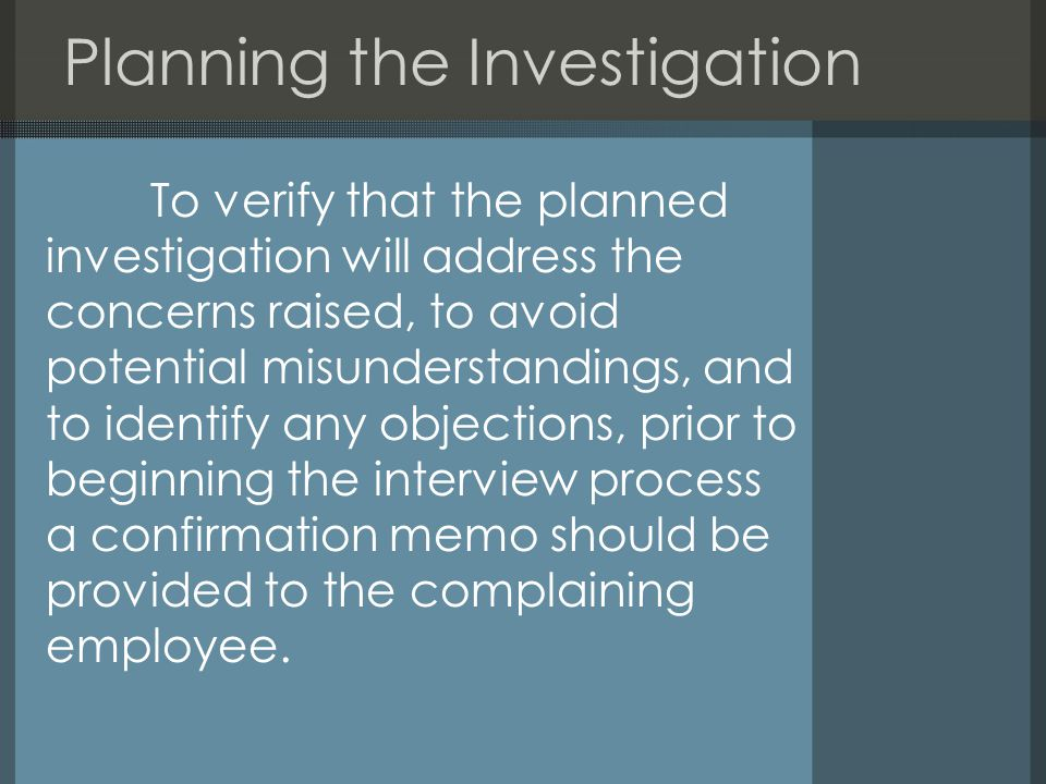 Planning the Investigation To verify that the planned investigation will address the concerns raised, to avoid potential misunderstandings, and to identify any objections, prior to beginning the interview process a confirmation memo should be provided to the complaining employee.