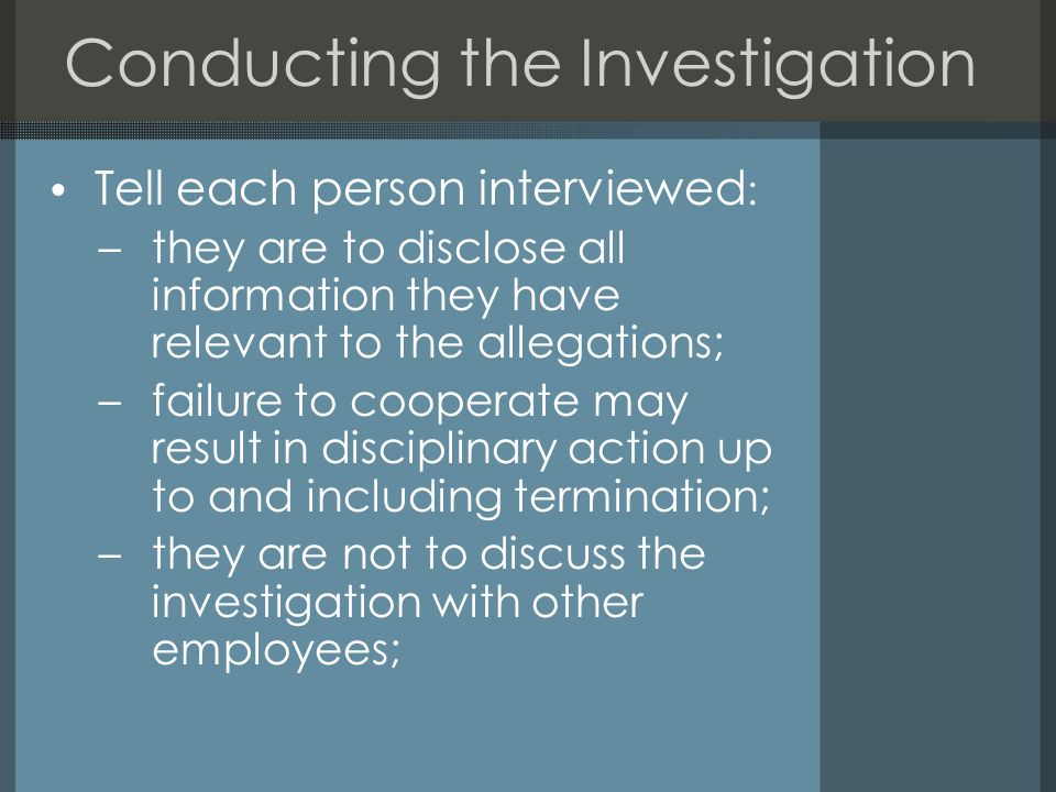 Conducting the Investigation Tell each person interviewed : –they are to disclose all information they have relevant to the allegations; –failure to cooperate may result in disciplinary action up to and including termination; –they are not to discuss the investigation with other employees;