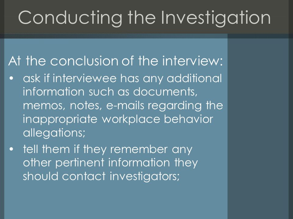 Conducting the Investigation At the conclusion of the interview: ask if interviewee has any additional information such as documents, memos, notes, e-mails regarding the inappropriate workplace behavior allegations; tell them if they remember any other pertinent information they should contact investigators;