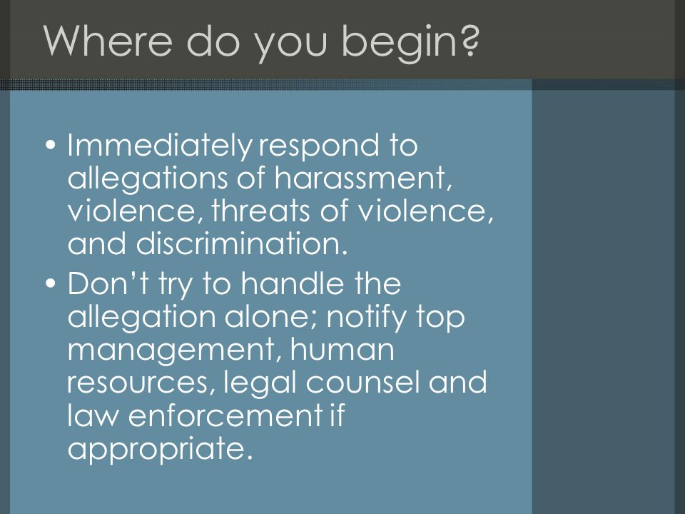 Where do you begin? Immediately respond to allegations of harassment, violence, threats of violence, and discrimination. Don't try to handle the alleg