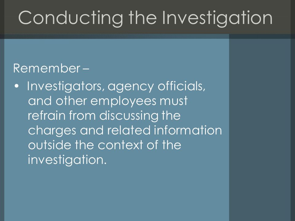 Conducting the Investigation Remember – Investigators, agency officials, and other employees must refrain from discussing the charges and related information outside the context of the investigation.