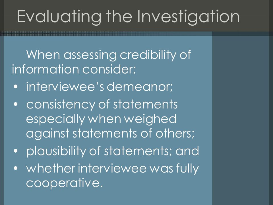 Evaluating the Investigation When assessing credibility of information consider: interviewee's demeanor; consistency of statements especially when weighed against statements of others; plausibility of statements; and whether interviewee was fully cooperative.