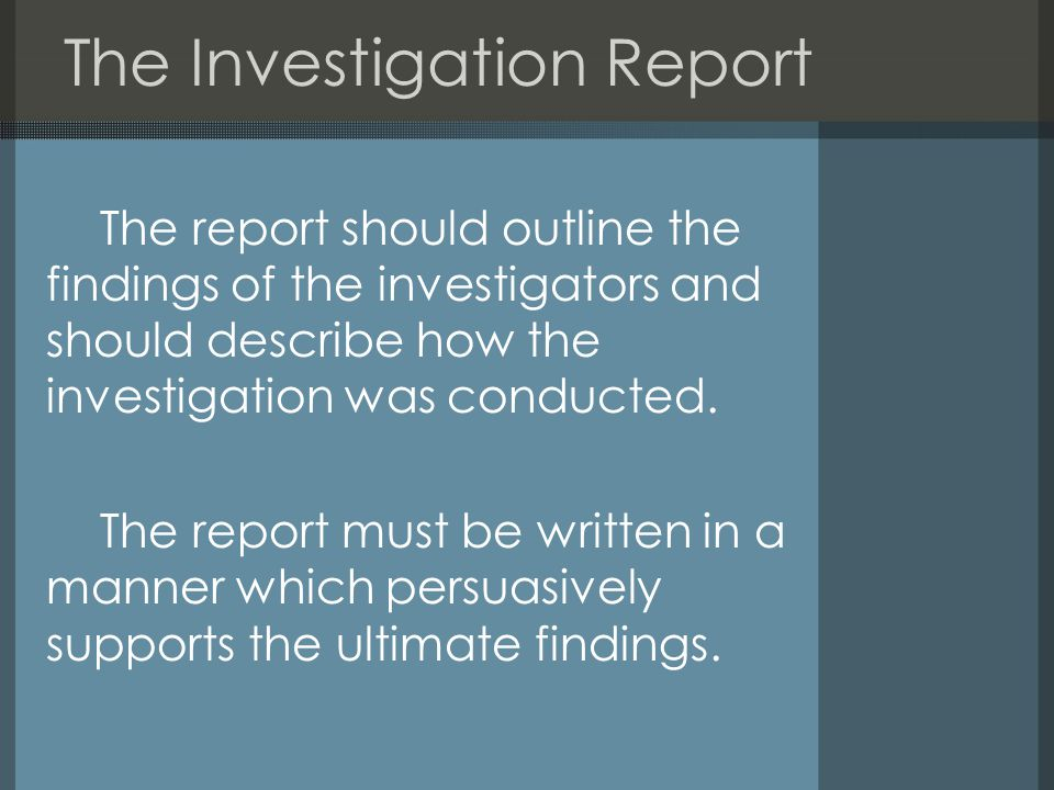 The Investigation Report The report should outline the findings of the investigators and should describe how the investigation was conducted.