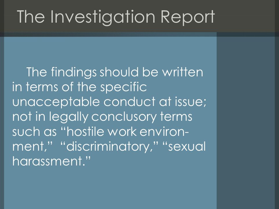 The Investigation Report The findings should be written in terms of the specific unacceptable conduct at issue; not in legally conclusory terms such as hostile work environ- ment, discriminatory, sexual harassment.