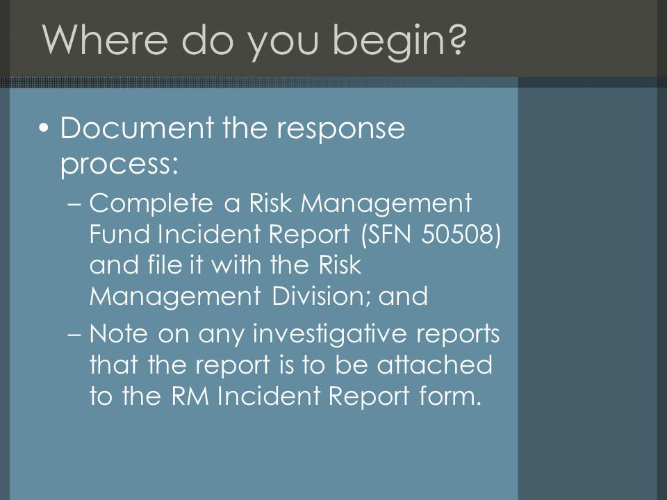 Where do you begin? Document the response process: –Complete a Risk Management Fund Incident Report (SFN 50508) and file it with the Risk Management D