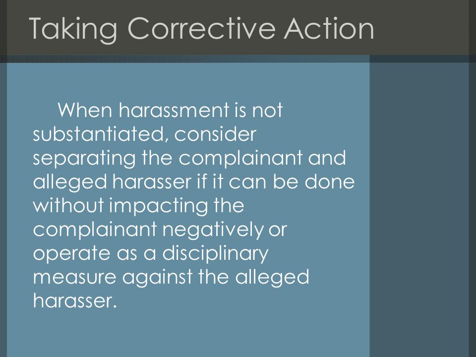 Taking Corrective Action When harassment is not substantiated, consider separating the complainant and alleged harasser if it can be done without impacting the complainant negatively or operate as a disciplinary measure against the alleged harasser.