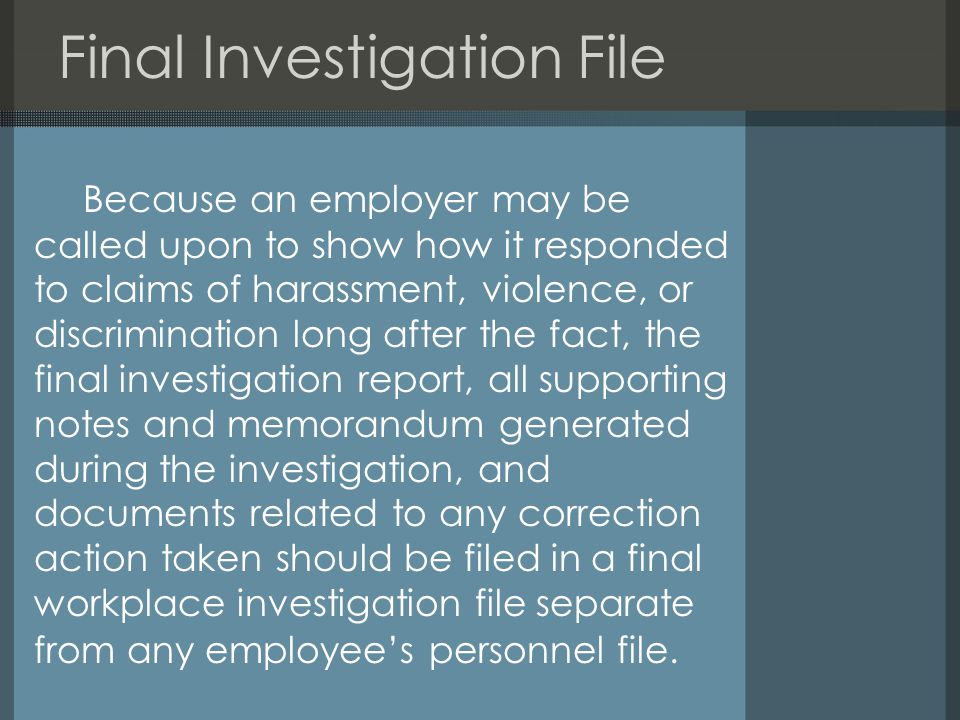 Final Investigation File Because an employer may be called upon to show how it responded to claims of harassment, violence, or discrimination long after the fact, the final investigation report, all supporting notes and memorandum generated during the investigation, and documents related to any correction action taken should be filed in a final workplace investigation file separate from any employee's personnel file.