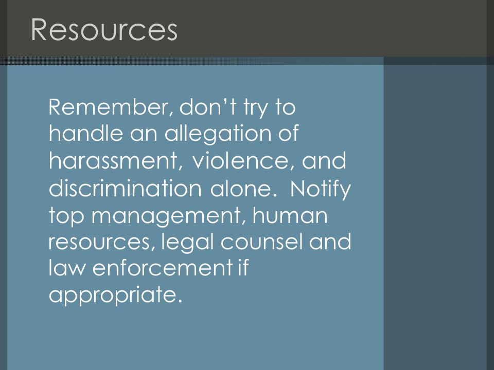Resources Remember, don't try to handle an allegation of harassment, violence, and discrimination alone.